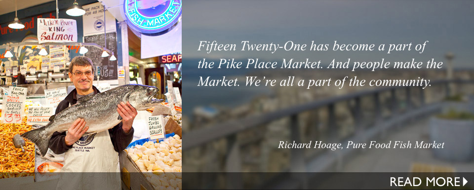 Fifteen Twenty-One has become a part of the Pike Place Market. And people make the Market. We're all a part of the community.