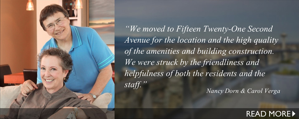 """We moved to Fifteen Twenty-One Second Avenue for the location and the high quality of the amenities and building construction. We were struck by the friendliness and helpfulness of both the residents and the staff."""